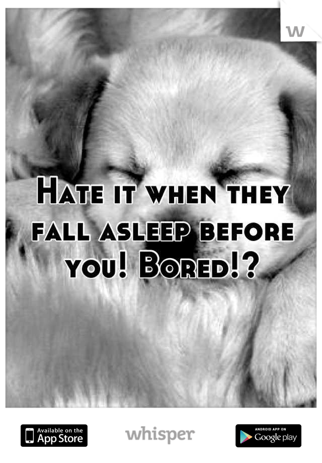 Hate it when they fall asleep before you! Bored!?