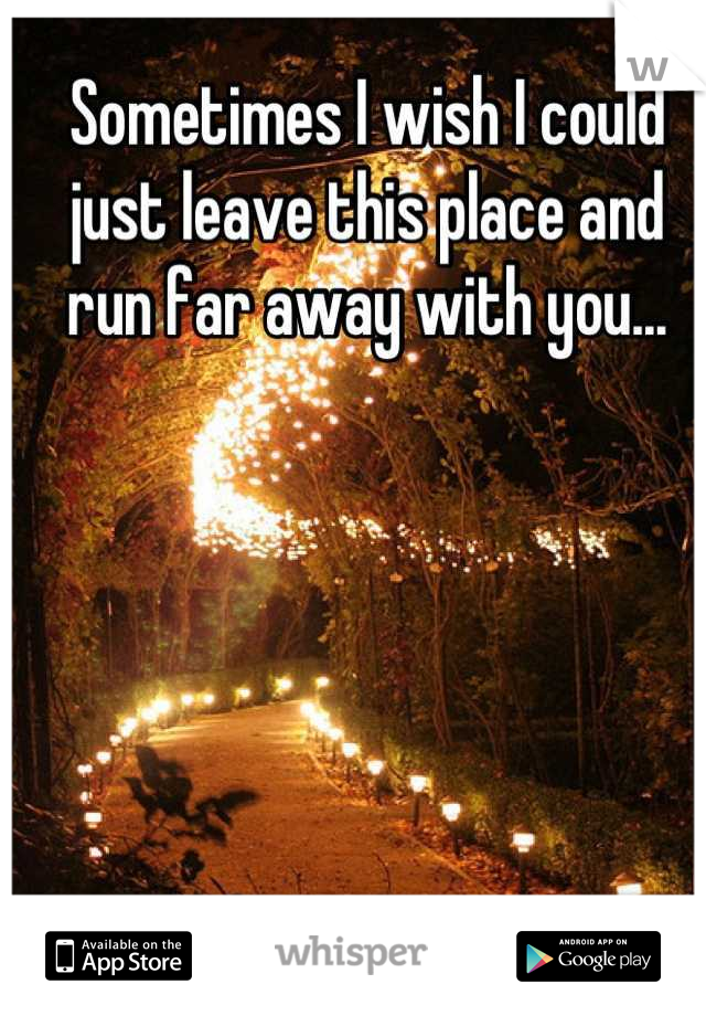 Sometimes I wish I could just leave this place and run far away with you...