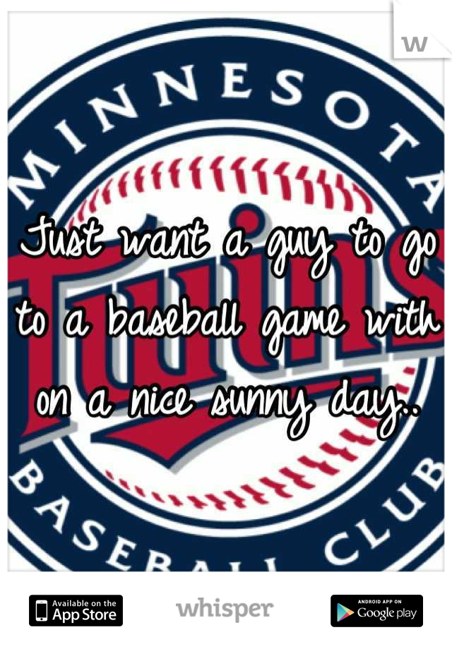 Just want a guy to go to a baseball game with on a nice sunny day..