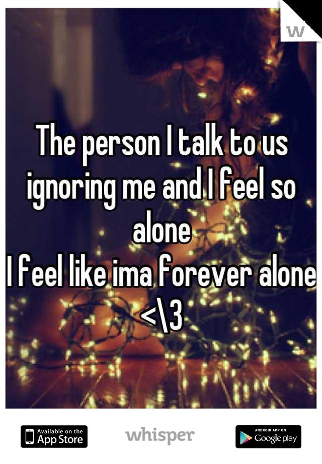 The person I talk to us ignoring me and I feel so alone  I feel like ima forever alone <\3