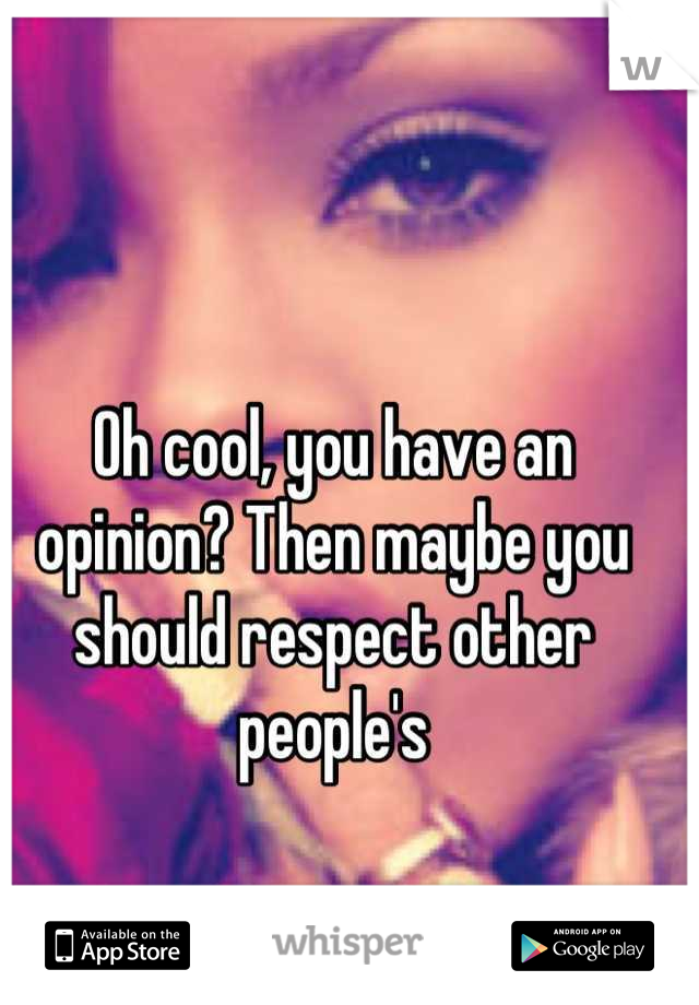Oh cool, you have an opinion? Then maybe you should respect other people's