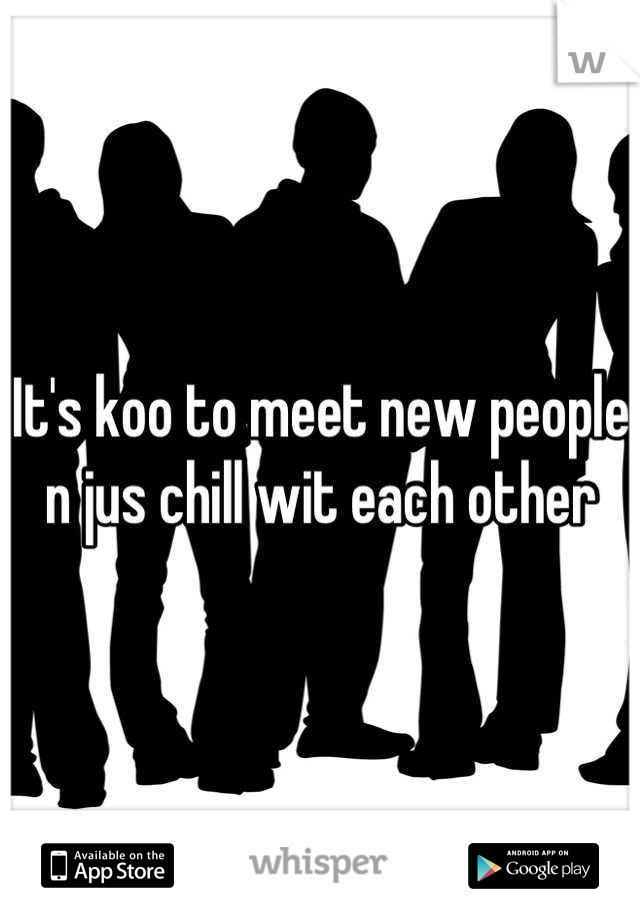 It's koo to meet new people n jus chill wit each other