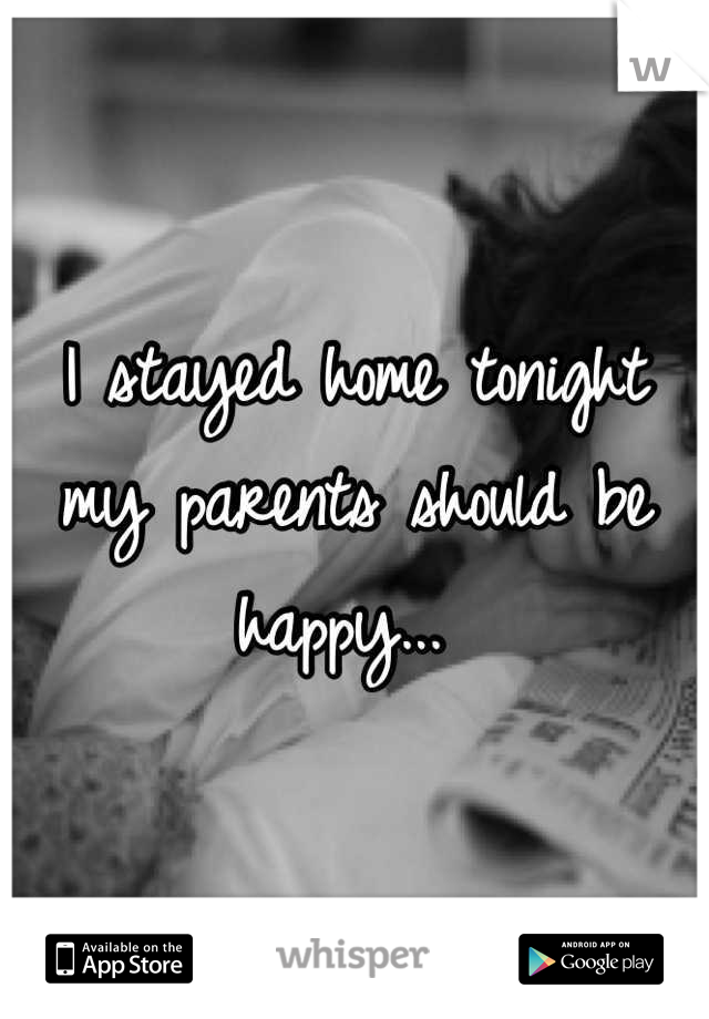I stayed home tonight my parents should be happy...