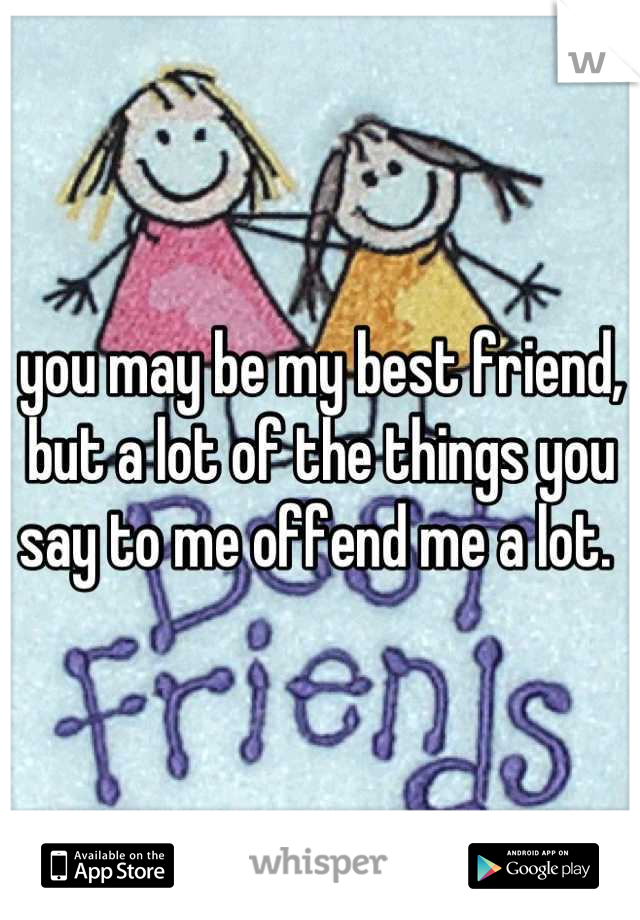 you may be my best friend, but a lot of the things you say to me offend me a lot.