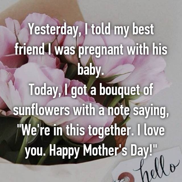 """Yesterday, I told my best friend I was pregnant with his baby. Today, I got a bouquet of sunflowers with a note saying, """"We're in this together. I love you. Happy Mother's Day!"""""""