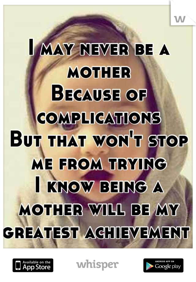 I may never be a mother Because of complications  But that won't stop me from trying I know being a mother will be my greatest achievement