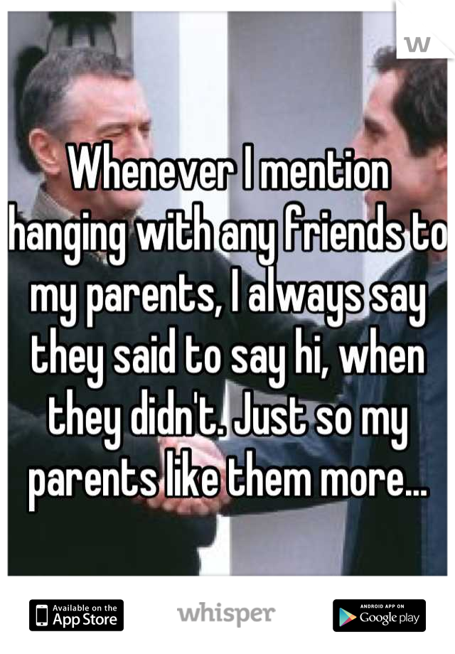 Whenever I mention hanging with any friends to my parents, I always say they said to say hi, when they didn't. Just so my parents like them more...