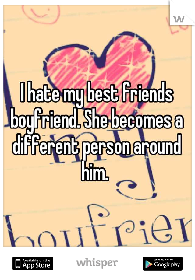 I hate my best friends boyfriend. She becomes a different person around him.