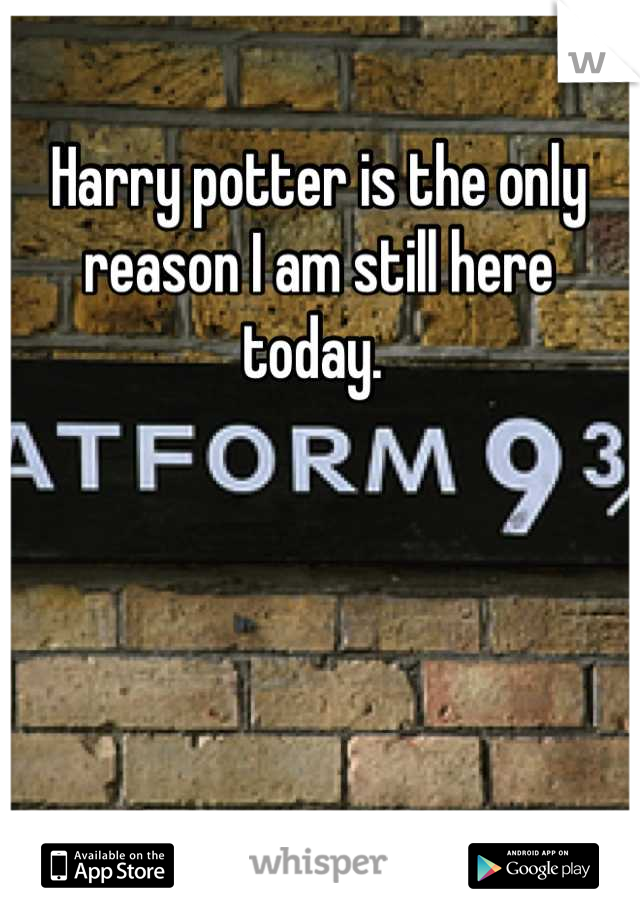 Harry potter is the only reason I am still here today.