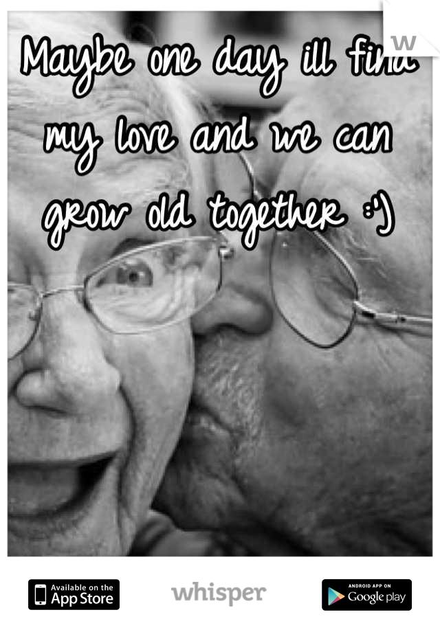 Maybe one day ill find my love and we can grow old together :')