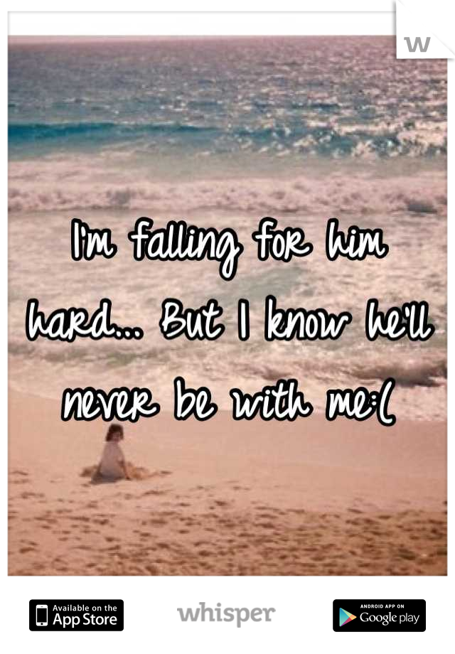 I'm falling for him hard... But I know he'll never be with me:(
