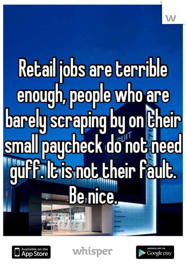Retail jobs are terrible enough, people who are barely scraping by on their small paycheck do not need guff. It is not their fault. Be nice.