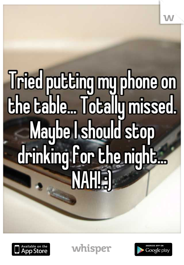 Tried putting my phone on the table... Totally missed. Maybe I should stop drinking for the night... NAH! :)