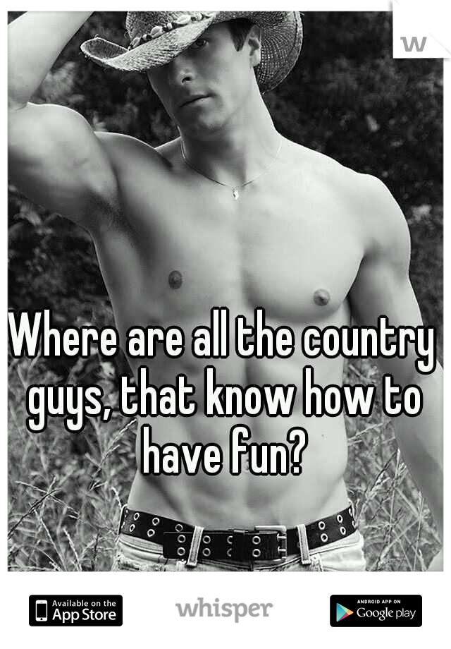 Where are all the country guys, that know how to have fun?