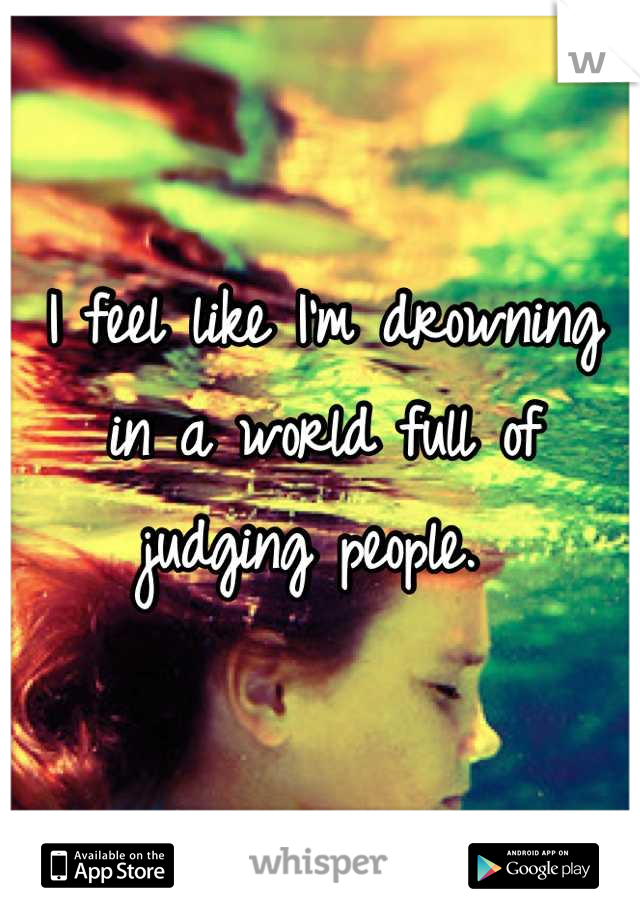 I feel like I'm drowning in a world full of judging people.