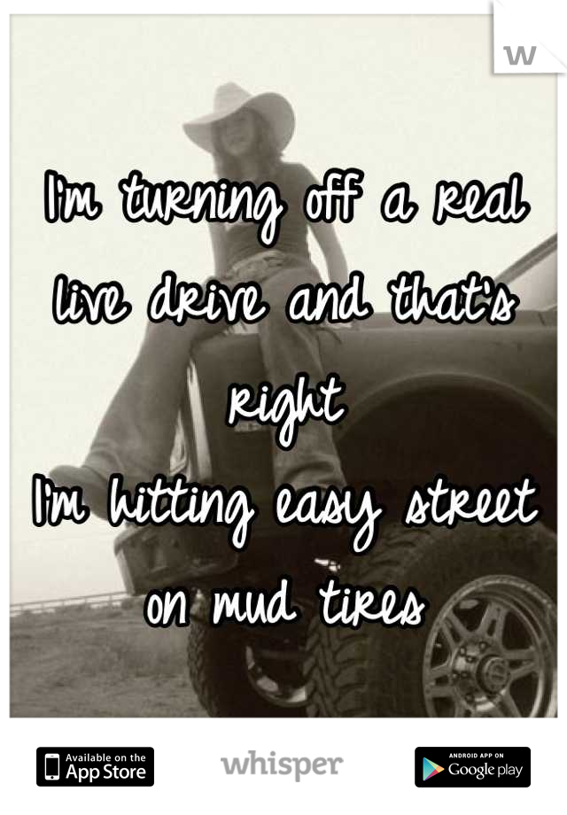 I'm turning off a real live drive and that's right I'm hitting easy street on mud tires