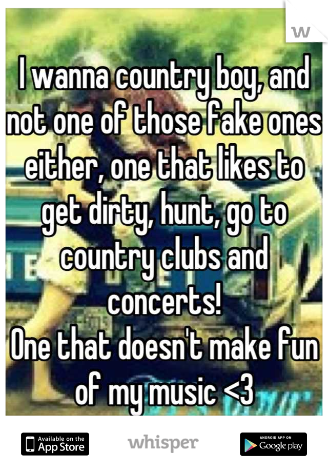 I wanna country boy, and not one of those fake ones either, one that likes to get dirty, hunt, go to country clubs and concerts!  One that doesn't make fun of my music <3