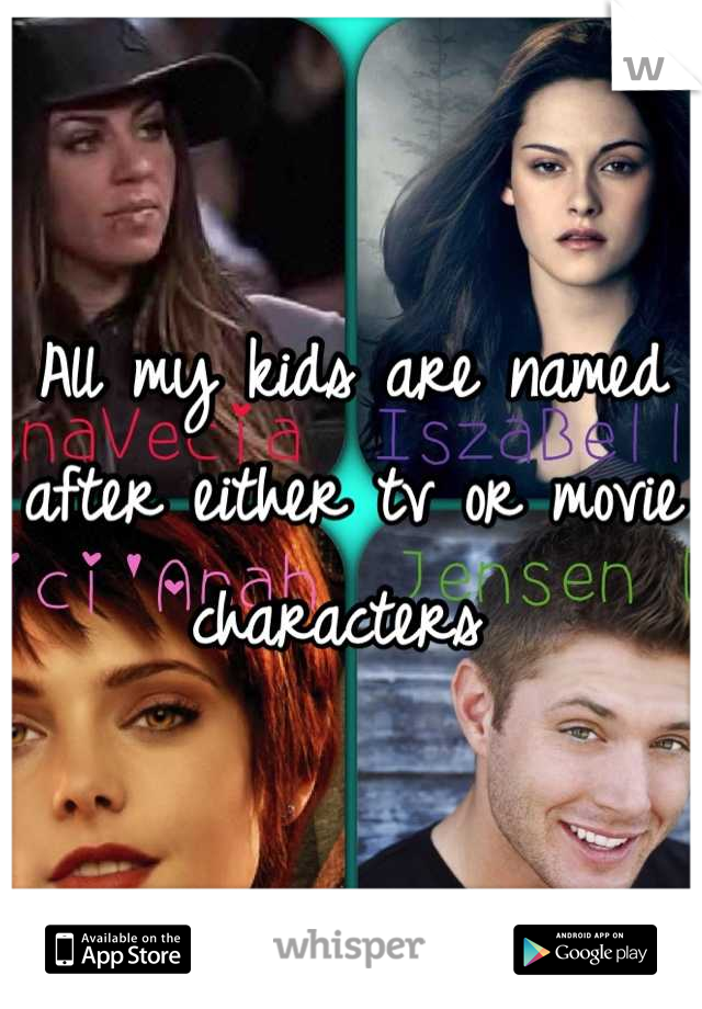 All my kids are named after either tv or movie characters