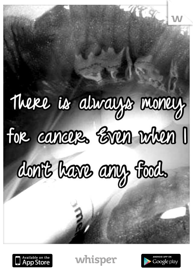 There is always money for cancer. Even when I don't have any food.