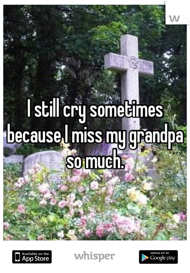 I still cry sometimes because I miss my grandpa so much.