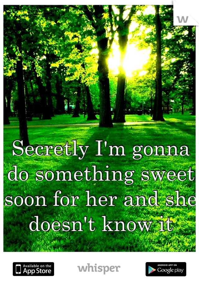 Secretly I'm gonna do something sweet soon for her and she doesn't know it