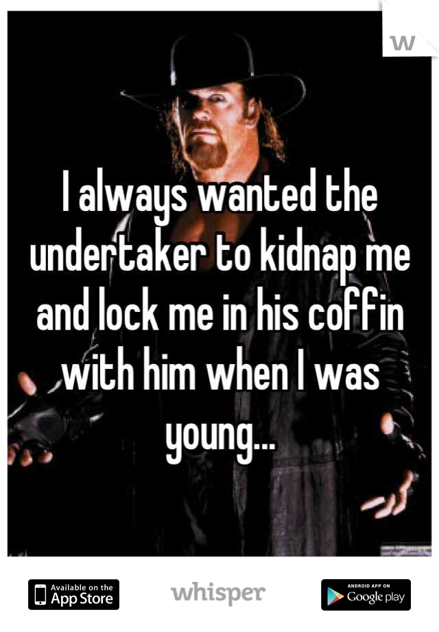 I always wanted the undertaker to kidnap me and lock me in his coffin with him when I was young...