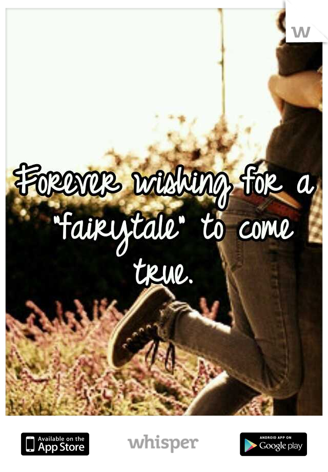 """Forever wishing for a """"fairytale"""" to come true."""