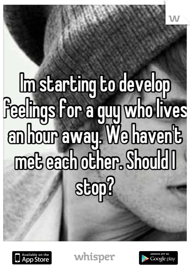 Im starting to develop feelings for a guy who lives an hour away. We haven't met each other. Should I stop?
