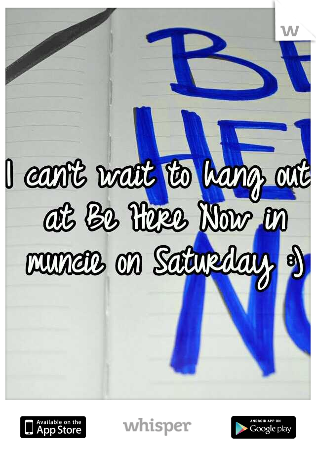 I can't wait to hang out at Be Here Now in muncie on Saturday :)