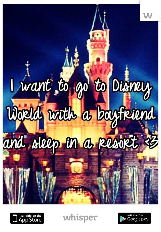 I want to go to Disney World with a boyfriend and sleep in a resort <3