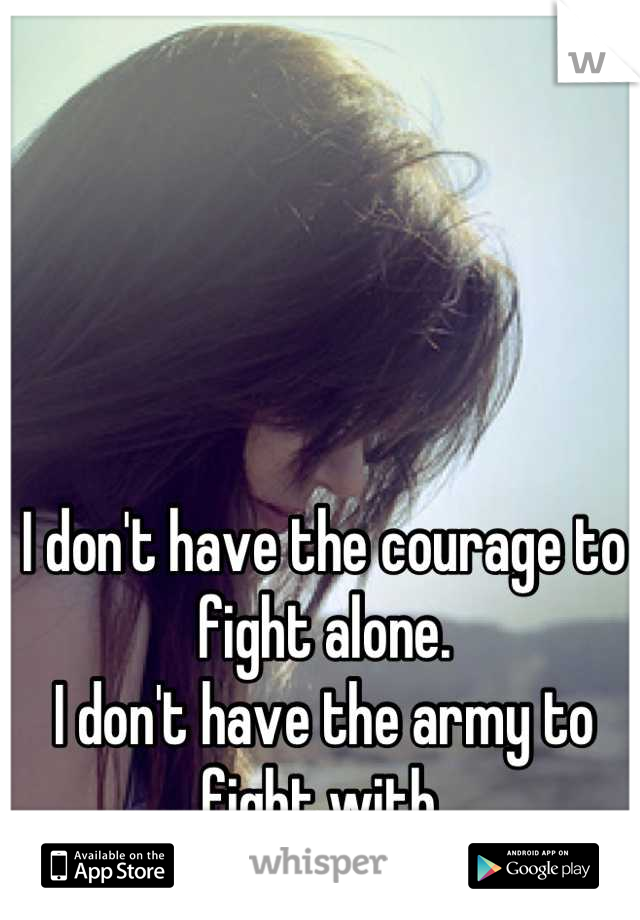 I don't have the courage to fight alone. I don't have the army to fight with.