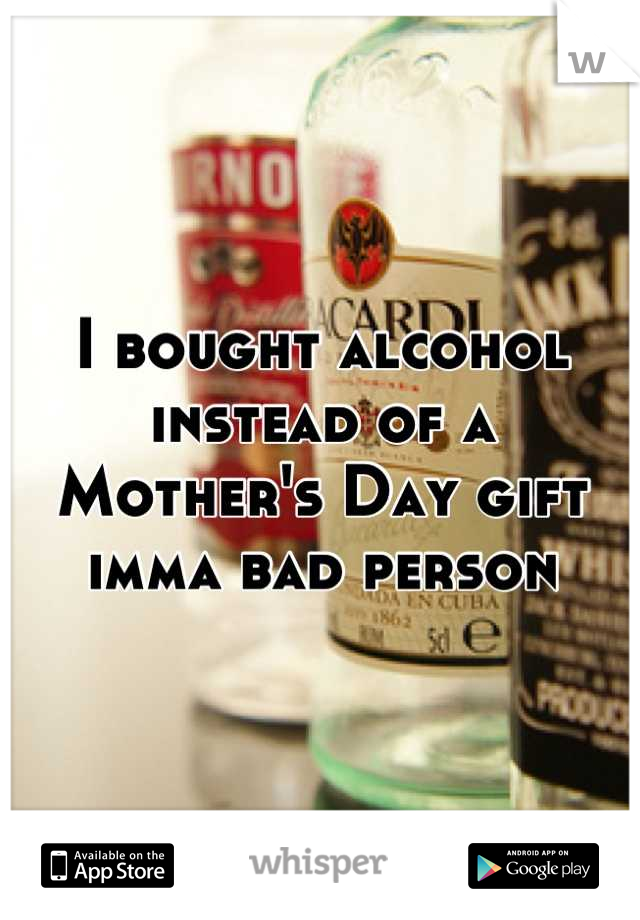 I bought alcohol instead of a Mother's Day gift imma bad person