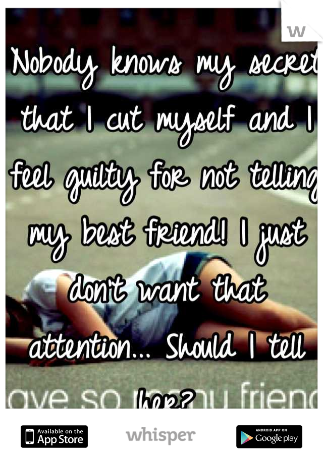 Nobody knows my secret that I cut myself and I feel guilty for not telling my best friend! I just don't want that attention... Should I tell her?