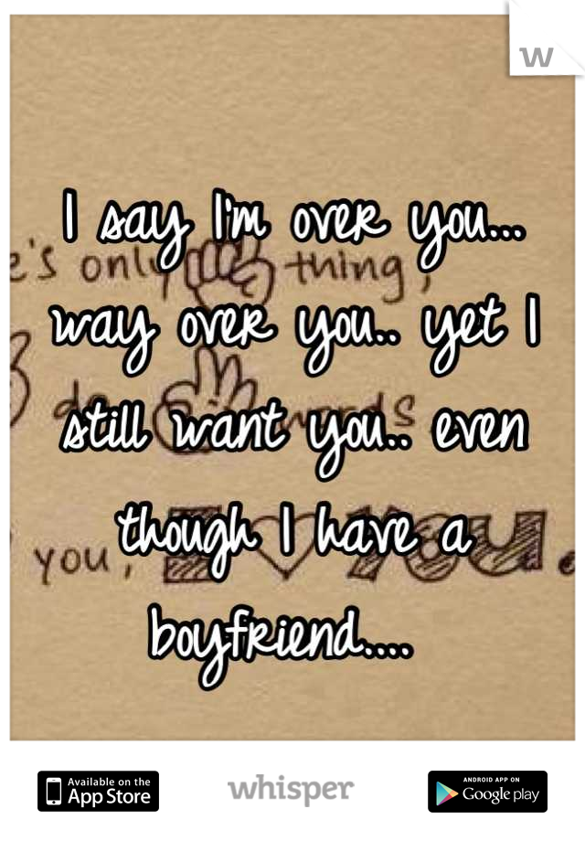 I say I'm over you... way over you.. yet I still want you.. even though I have a boyfriend....