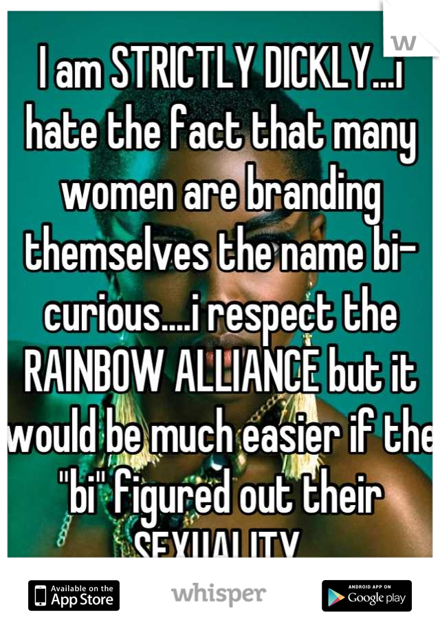 "I am STRICTLY DICKLY...i hate the fact that many women are branding themselves the name bi-curious....i respect the RAINBOW ALLIANCE but it would be much easier if the ""bi"" figured out their SEXUALITY."