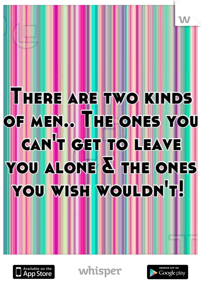 There are two kinds of men.. The ones you can't get to leave you alone & the ones you wish wouldn't!