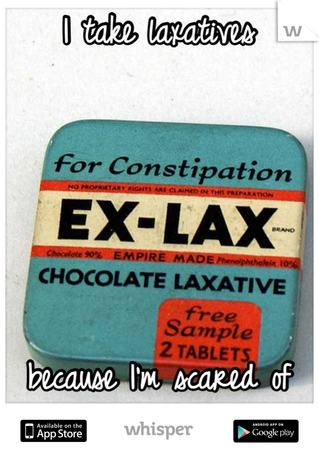 I take laxatives       because I'm scared of gaining weight.