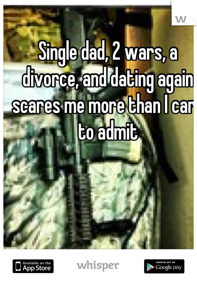 Single dad, 2 wars, a divorce, and dating again scares me more than I care to admit