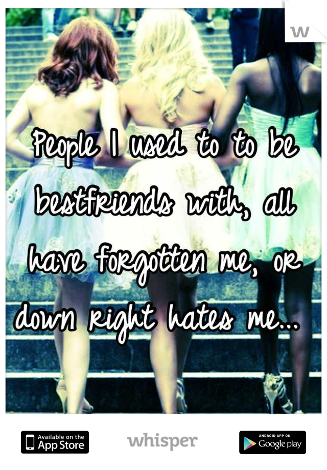 People I used to to be bestfriends with, all have forgotten me, or down right hates me...