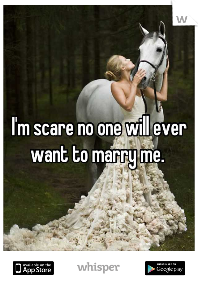 I'm scare no one will ever want to marry me.