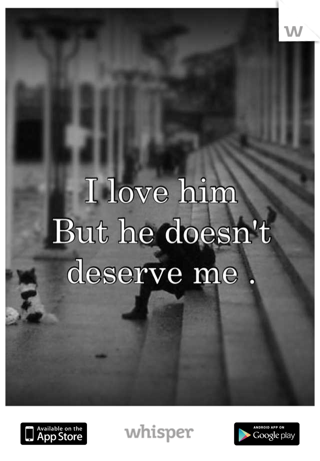 I love him  But he doesn't deserve me .