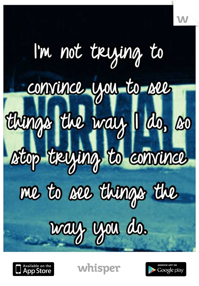 I'm not trying to convince you to see things the way I do, so stop trying to convince me to see things the way you do.