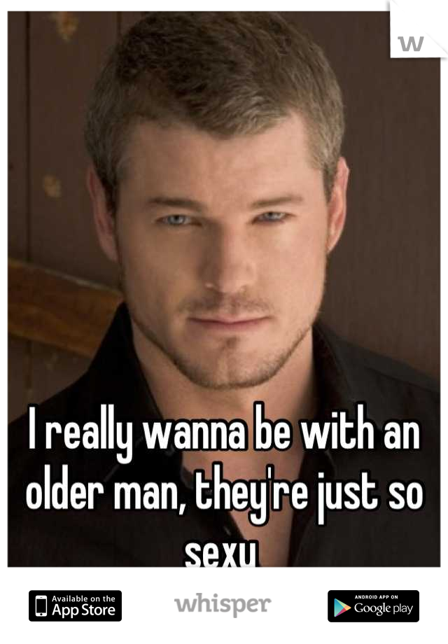 I really wanna be with an older man, they're just so sexy