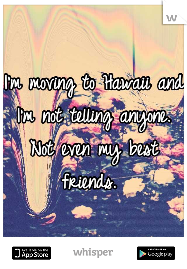 I'm moving to Hawaii and I'm not telling anyone. Not even my best friends.