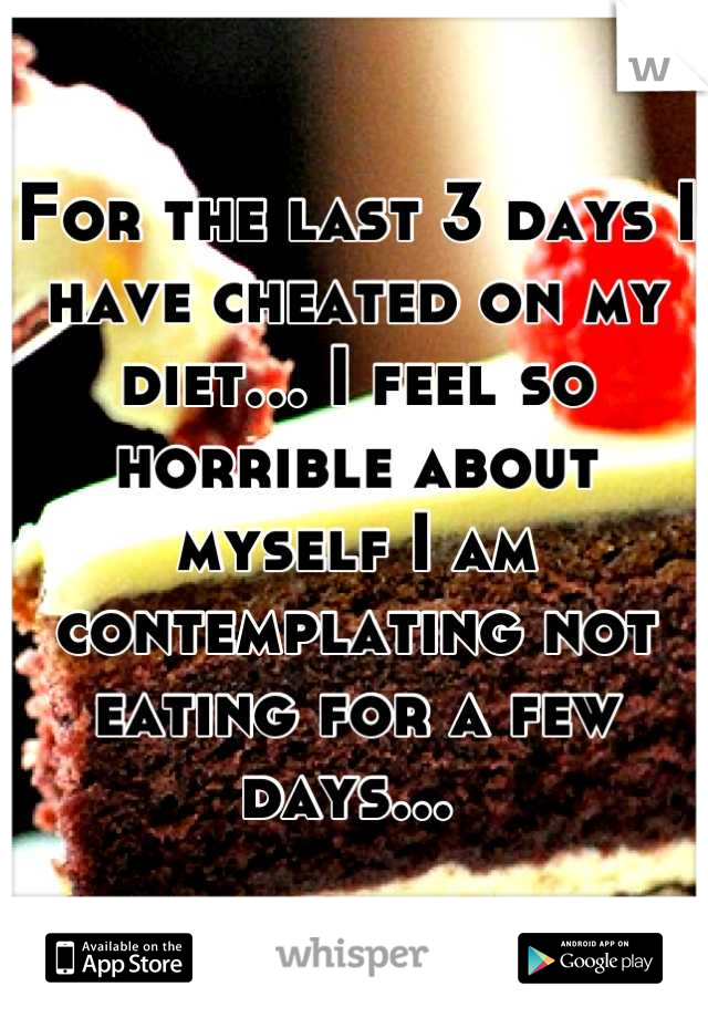 For the last 3 days I have cheated on my diet... I feel so horrible about myself I am contemplating not eating for a few days...