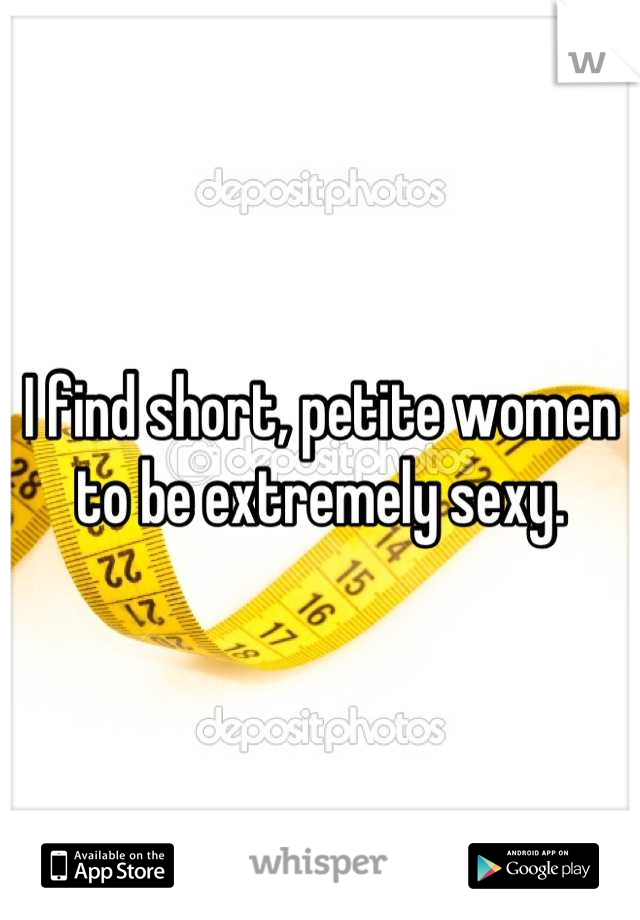 I find short, petite women to be extremely sexy.