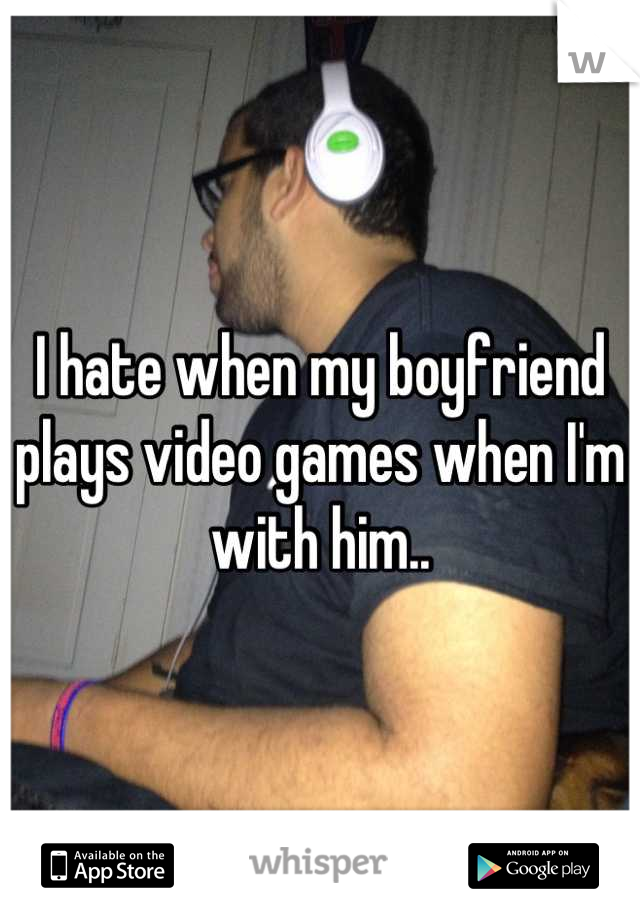 I hate when my boyfriend plays video games when I'm with him..