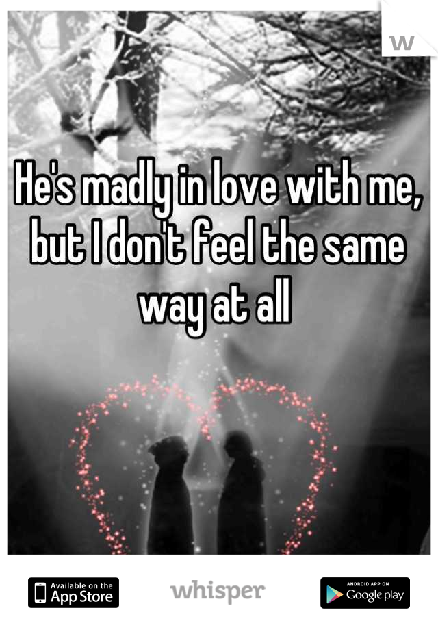 He's madly in love with me, but I don't feel the same way at all