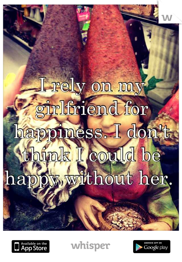 I rely on my girlfriend for happiness. I don't think I could be happy without her.