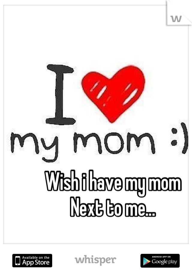 Wish i have my mom  Next to me...